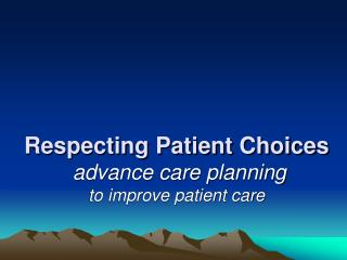 Respecting Patient Choices  advance care planning to improve patient care
