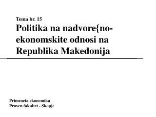 Tema br. 15 Politika na nadvore{no-ekonomskite odnosi na  Republika Makedonija