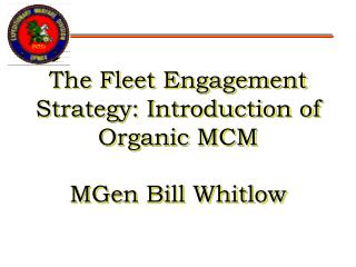 The Fleet Engagement Strategy: Introduction of Organic MCM MGen Bill Whitlow