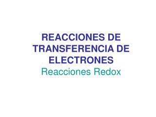 REACCIONES DE TRANSFERENCIA DE ELECTRONES Reacciones Redox