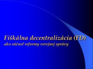 Fiškálna decentralizácia (FD)    ako súčasť reformy verejnej správy