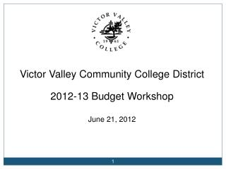 Victor Valley Community College District 2012-13 Budget Workshop June 21, 2012
