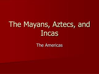 The Mayans, Aztecs, and Incas