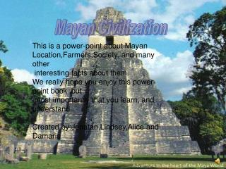 This is a power-point about Mayan  Location,Farmers,Society, and many other