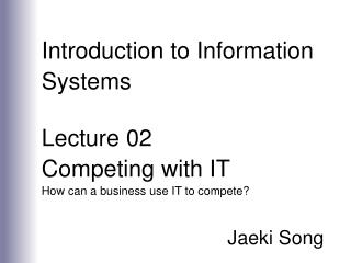 Introduction to Information Systems  Lecture 02 Competing with IT How can a business use IT to compete  Jaeki Song