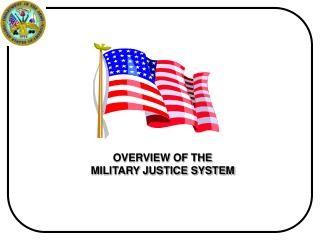 OVERVIEW OF THE  MILITARY JUSTICE SYSTEM
