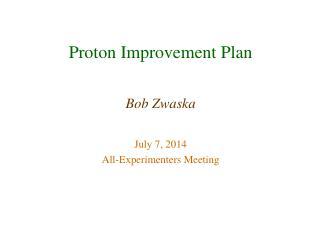 Proton Improvement Plan Bob Zwaska July 7, 2014 All-Experimenters Meeting