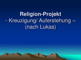 Religion-Projekt - Kreuzigung/ Auferstehung – (nach Lukas)