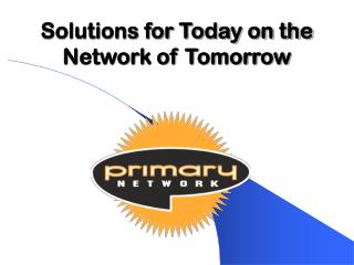 Solutions for Today on the Network of Tomorrow