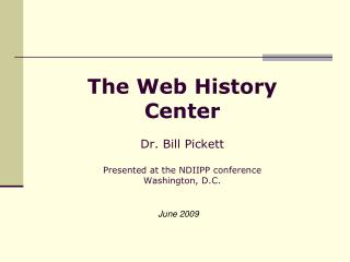 The Web History Center Dr. Bill Pickett  Presented at the NDIIPP conference Washington, D.C.