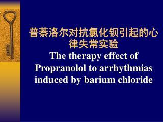 普萘洛尔对抗氯化钡引起的心律失常实验 The therapy effect of Propranolol to arrhythmias induced by barium chloride