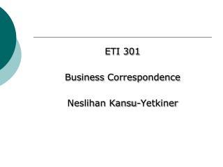 ETI 301 Business Correspondence Neslihan Kansu- Yetkiner
