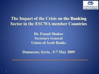 The Impact of the Crisis on the Banking Sector in the ESCWA member Countries  Dr. Fouad Shaker  Secretary General Union