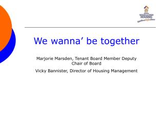 We wanna' be together Marjorie Marsden, Tenant Board Member Deputy Chair of Board