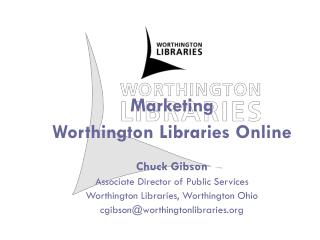 Marketing  Worthington Libraries Online Chuck Gibson Associate Director of Public Services