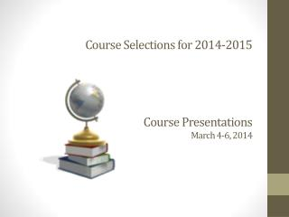 Course Selections for 2014-2015 Course Presentations March 4-6, 2014