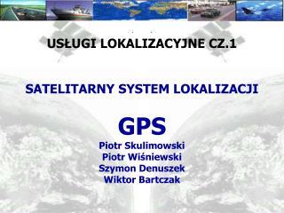 USŁUGI LOKALIZACYJNE CZ.1 SATELITARNY SYSTEM LOKALIZACJI  GPS Piotr Skulimowski Piotr Wiśniewski