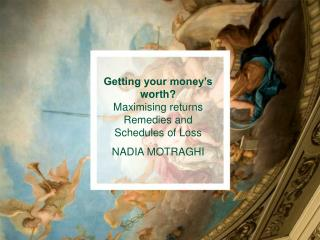 Getting your money s worth  Maximising returns Remedies and Schedules of Loss NADIA MOTRAGHI