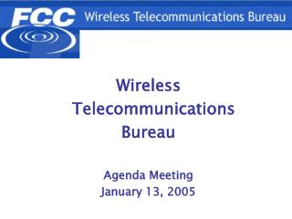 Wireless   Telecommunications  Bureau Agenda Meeting January 13, 2005