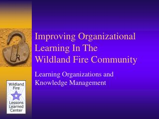 Improving Organizational Learning In The Wildland Fire Community