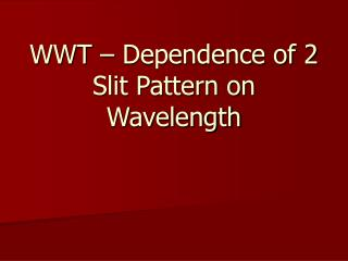 WWT – Dependence of 2 Slit Pattern on Wavelength