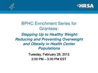 BPHC Enrichment Series for Grantees:  Stepping Up to Healthy Weight: Reducing and Preventing Overweight and Obesity in H