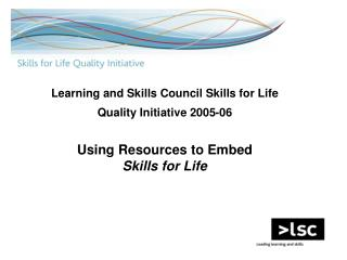 Learning and Skills Council Skills for Life Quality Initiative 2005-06   Using Resources to Embed  Skills for Life