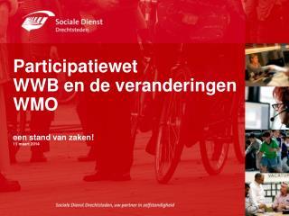 Participatiewet  WWB en de veranderingen  WMO  een stand van zaken! 11 maart 2014