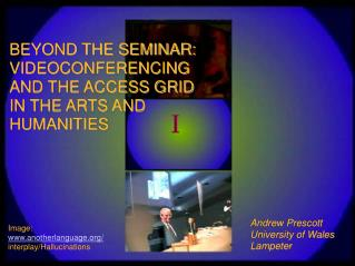 BEYOND THE SEMINAR: VIDEOCONFERENCING AND THE ACCESS GRID IN THE ARTS AND  HUMANITIES