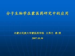 分子生物学在蒙医药研究中的应用 内蒙古民族大学蒙医药学院  王秀兰  教 授 2007.10.30