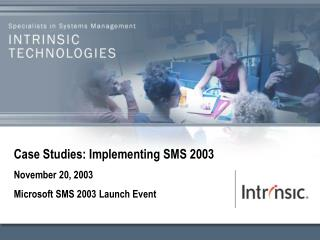 Case Studies: Implementing SMS 2003 November 20, 2003 Microsoft SMS 2003 Launch Event