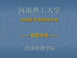河南理工大学 2008 级 市场营销专业 —— 专题讲座 ——