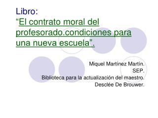 """Libro: """" El contrato moral del profesorado.condiciones para una nueva escuela""""."""