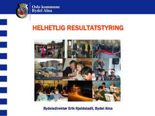 HELHETLIG RESULTATSTYRING          Bydelsdirekt r Erik Kjeldstadli, Bydel Alna