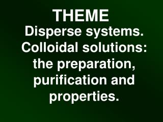 Disperse systems. Colloidal solutions: the preparation, purification and properties.