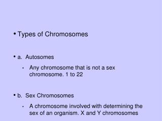 Types of Chromosomes a.  Autosomes Any chromosome that is not a sex chromosome. 1 to 22