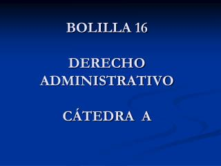 BOLILLA 16 DERECHO ADMINISTRATIVO CÁTEDRA  A