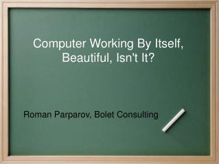 Computer Working By Itself, Beautiful, Isn't It?