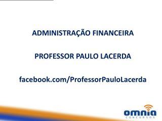 ADMINISTRAÇÃO FINANCEIRA PROFESSOR PAULO LACERDA facebook/ ProfessorPauloLacerda