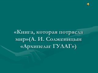 «Книга, которая потрясла мир»(А. И. Солженицын «Архипелаг ГУЛАГ»)