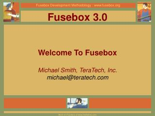 Fusebox 3.0 Welcome To Fusebox Michael Smith, TeraTech, Inc. michael@teratech