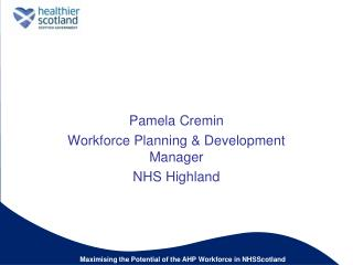 Pamela Cremin  Workforce Planning  Development Manager  NHS Highland