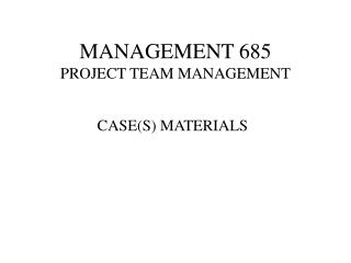 MANAGEMENT 685 PROJECT TEAM MANAGEMENT