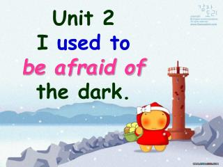 Unit 2 I used to be afraid of the dark.
