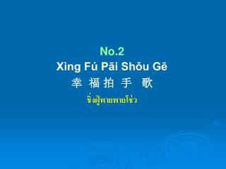 No.2 Xìng Fú Pāi Shǒu Gē 幸  福 拍  手   歌 ชิ่งฝู่พายพายโช่ว