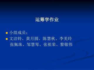 运筹学作业 小组成员: 文洁铃、黄月圆、陈慧秋、李美玲     张佩珠、邹慧琴、张祖荣、黎敬伟
