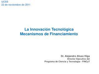 La Innovación Tecnológica Mecanismos de Financiamiento Dr. Alejandro Afuso Higa
