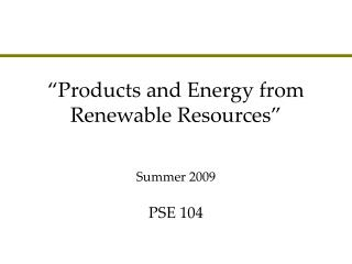 """Products and Energy from Renewable Resources""  PSE 104"