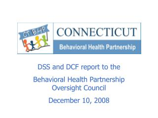 DSS and DCF report to the  Behavioral Health Partnership Oversight Council December 10, 2008
