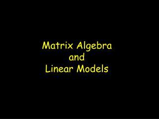 Matrix Algebra and  Linear Models